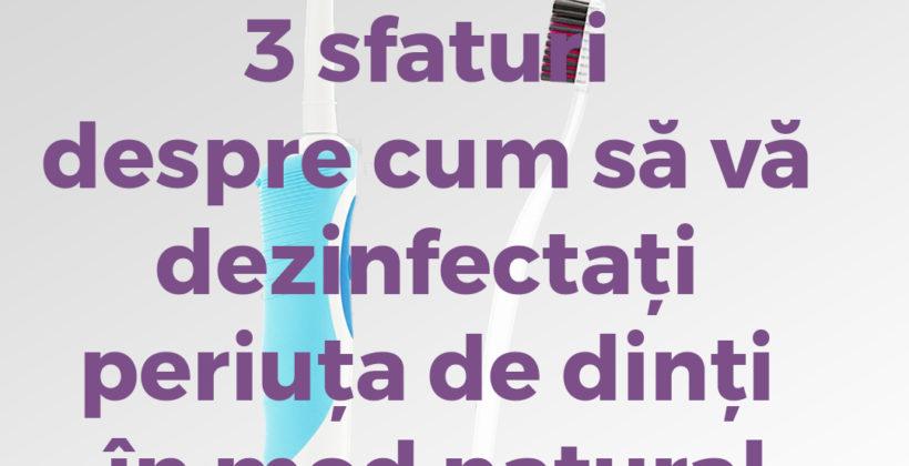 3 sfaturi despre cum să vă dezinfectați periuța de dinți în mod natural